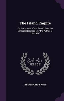 The Island Empire: Or, the Scenes of the First Exile of the Emperor Napoleon I, by the Author of 'Blondelle' (Hardback)