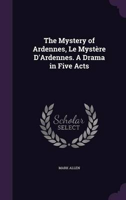 The Mystery of Ardennes, Le Mystere D'Ardennes. a Drama in Five Acts (Hardback)