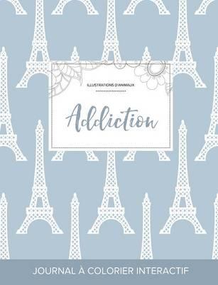 Journal de Coloration Adulte: Addiction (Illustrations D'Animaux, Tour Eiffel) (Paperback)