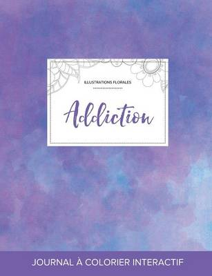 Journal de Coloration Adulte: Addiction (Illustrations Florales, Brume Violette) (Paperback)