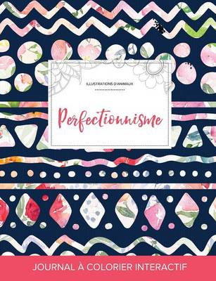 Journal de Coloration Adulte: Perfectionnisme (Illustrations D'Animaux, Floral Tribal) (Paperback)