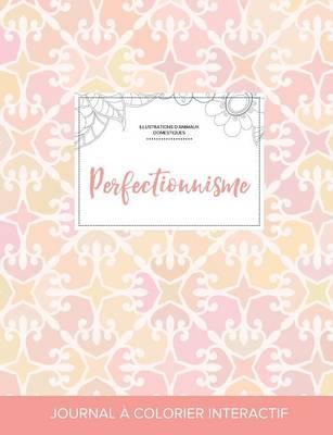 Journal de Coloration Adulte: Perfectionnisme (Illustrations D'Animaux Domestiques, Elegance Pastel) (Paperback)