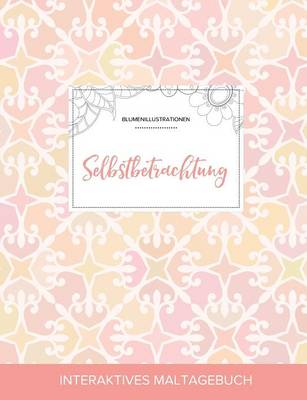Maltagebuch Fur Erwachsene: Selbstbetrachtung (Blumenillustrationen, Elegantes Pastell) (Paperback)