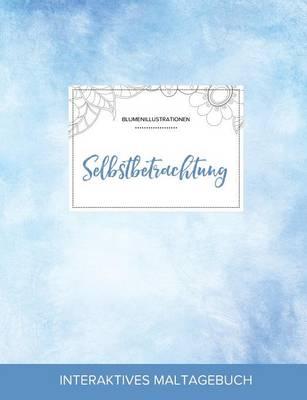 Maltagebuch Fur Erwachsene: Selbstbetrachtung (Blumenillustrationen, Klarer Himmel) (Paperback)