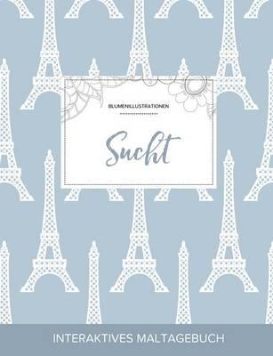 Maltagebuch Fur Erwachsene: Sucht (Blumenillustrationen, Eiffelturm) (Paperback)