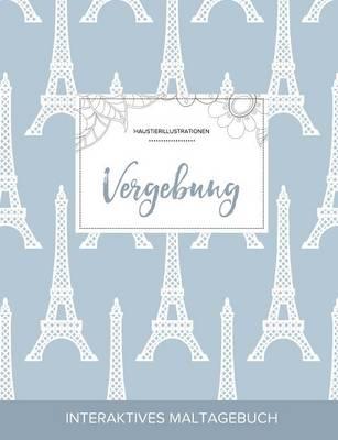 Maltagebuch Fur Erwachsene: Vergebung (Haustierillustrationen, Eiffelturm) (Paperback)