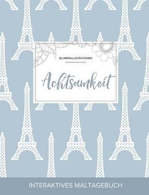 Maltagebuch Fur Erwachsene: Achtsamkeit (Blumenillustrationen, Eiffelturm) (Paperback)