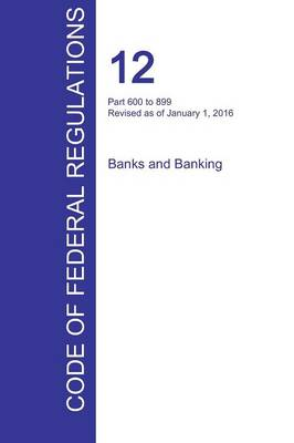 Cfr 12, Part 600 to 899, Banks and Banking, January 01, 2016 (Volume 7 of 10) (Paperback)