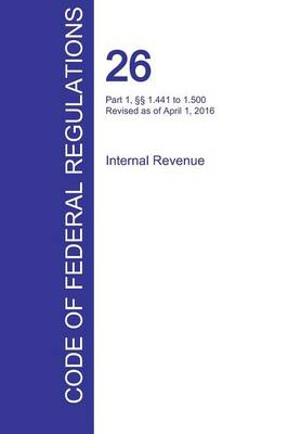 Cfr 26, Part 1, 1.441 to 1.500, Internal Revenue, April 01, 2016 (Volume 8 of 22) (Paperback)