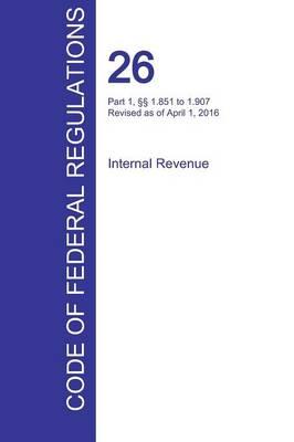 Cfr 26, Part 1, 1.851 to 1.907, Internal Revenue, April 01, 2016 (Volume 11 of 22) (Paperback)