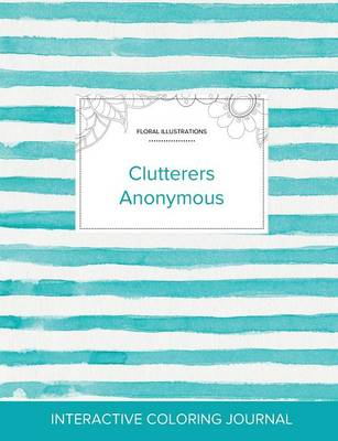 Adult Coloring Journal: Clutterers Anonymous (Floral Illustrations, Turquoise Stripes) (Paperback)