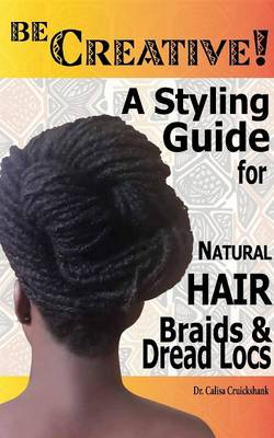 Be Creative ! a Styling Guide for Natural Hair, Braids & Dread Locs (Paperback)
