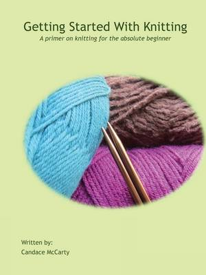 Getting Started with Knitting: A Primer on Knitting for the Absolute Beginner (Paperback)