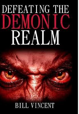 Defeating the Demonic Realm: Revelations of Demonic Spirits & Curses (Hardback)