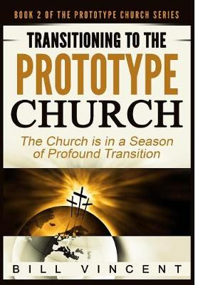 Transitioning to the Prototype Church: The Church Is in a Season of Profound of Transition - Prototype Church 2 (Hardback)