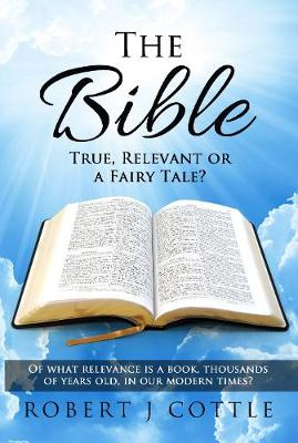 The Bible True, Relevant or a Fairy Tale?: Of What Relevance Is a Book, Thousands of Years Old, in Our Modern Times? (Hardback)
