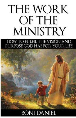 The Work of the Ministry: How to Fulfil the Vision and Purpose God Has for Your Life - Welcome to His Work 1 (Paperback)