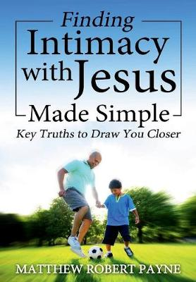 Finding Intimacy with Jesus Made Simple: Key Truths to Draw You Closer (Hardback)