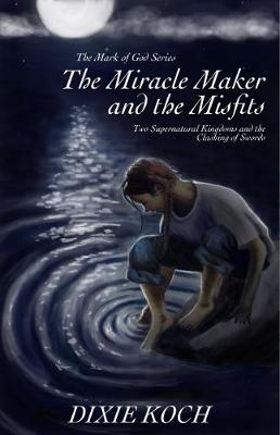 The Miracle Maker and the Misfits: Two Supernatural Kingdoms and the Clashing of Swords - Mark of God 1 (Hardback)