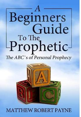 The Beginner's Guide to the Prophetic: The Abc's of Personal Prophecy (Hardback)