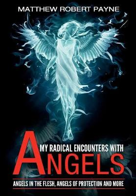 My Radical Encounters with Angels: Angels in the Flesh, Angels of Protection and More - My Radical Encounters with Angels 1 (Hardback)