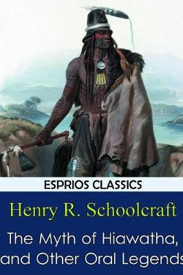 The Myth of Hiawatha, and Other Oral Legends (Esprios Classics) (Paperback)