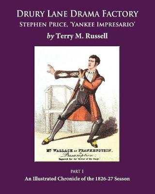 Drury Lane Drama Factory: Stephen Price Yankee Impresario: Part 1: An Illustrated Chronicle of the 1826-27 Season (Paperback)