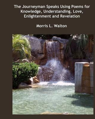 The Journeyman Speaks Using Poems for Knowledge, Understanding, Love, Enlightenment and Revelation (Paperback)