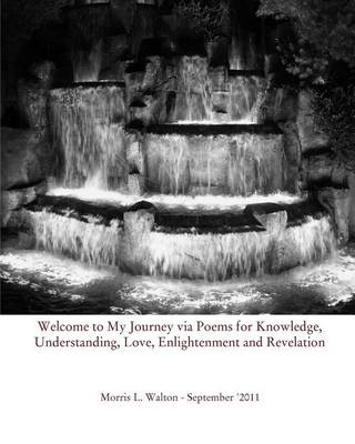 Welcome to My Journey Via Poems for Knowledge, Understanding, Love, Enlightenment and Revelation (Paperback)