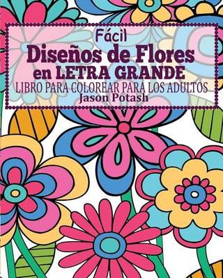 Facil Dise�os de Flores En Letra Grande Libro Para Colorear Para Los Adultos (Paperback)