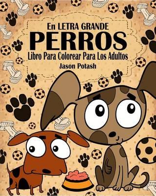 Perros Libro Para Colorear Para Los Adultos ( En Letra Grande ) (Paperback)