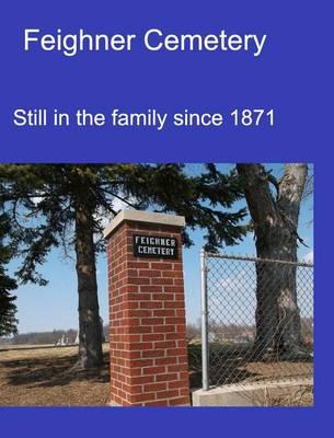 Feighner Cemetery: Still in the Family Since 1871 (Hardback)