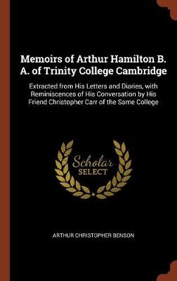 Memoirs of Arthur Hamilton B. A. of Trinity College Cambridge: Extracted from His Letters and Diaries, with Reminiscences of His Conversation by His Friend Christopher Carr of the Same College (Hardback)