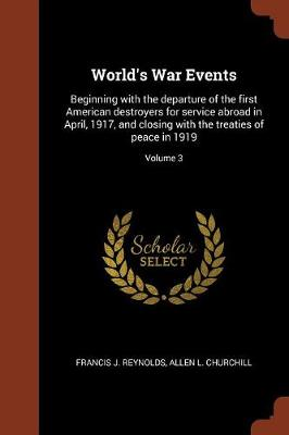 World's War Events: Beginning with the Departure of the First American Destroyers for Service Abroad in April, 1917, and Closing with the Treaties of Peace in 1919; Volume 3 (Paperback)