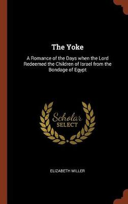 The Yoke: A Romance of the Days When the Lord Redeemed the Children of Israel from the Bondage of Egypt (Hardback)