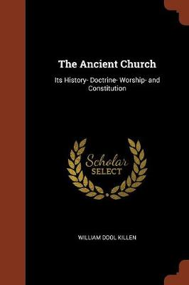 The Ancient Church: Its History- Doctrine- Worship- And Constitution (Paperback)