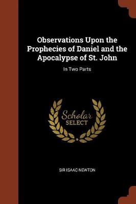 Observations Upon the Prophecies of Daniel and the Apocalypse of St. John: In Two Parts (Paperback)