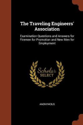 The Traveling Engineers' Association: Examination Questions and Answers for Firemen for Promotion and New Men for Employment (Paperback)