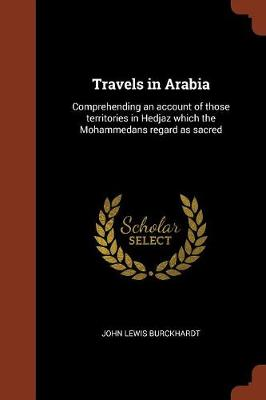 Travels in Arabia: Comprehending an Account of Those Territories in Hedjaz Which the Mohammedans Regard as Sacred (Paperback)