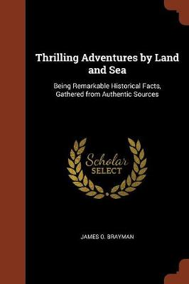 Thrilling Adventures by Land and Sea: Being Remarkable Historical Facts, Gathered from Authentic Sources (Paperback)