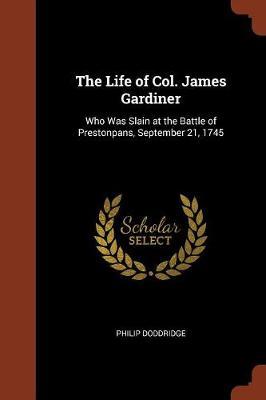The Life of Col. James Gardiner: Who Was Slain at the Battle of Prestonpans, September 21, 1745 (Paperback)