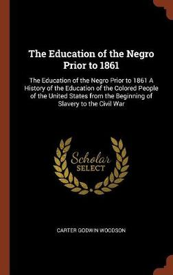 The Education of the Negro Prior to 1861: The Education of the Negro Prior to 1861 a History of the Education of the Colored People of the United States from the Beginning of Slavery to the Civil War (Hardback)