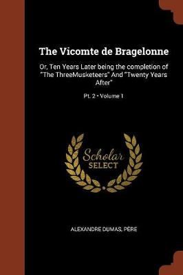 The Vicomte de Bragelonne: Or, Ten Years Later Being the Completion of the Threemusketeers and Twenty Years After; Volume 1; PT. 2 (Paperback)