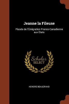 Jeanne La Fileuse: Pisode de L'Emigration Franco-Canadienne Aux Etats (Paperback)