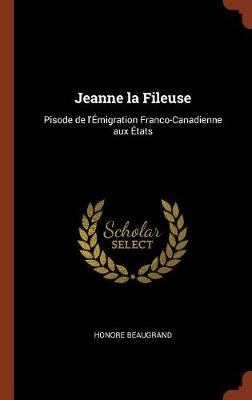 Jeanne La Fileuse: Pisode de L'Emigration Franco-Canadienne Aux Etats (Hardback)