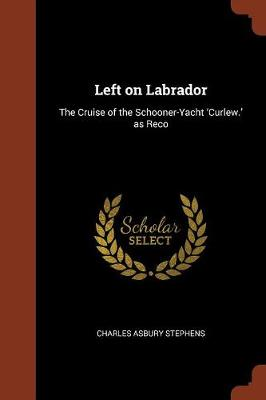 Left on Labrador: The Cruise of the Schooner-Yacht 'Curlew.' as Reco (Paperback)