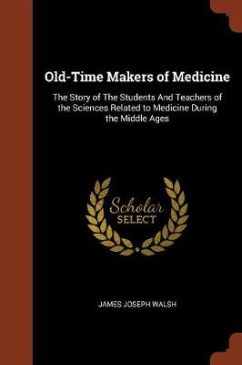 Old-Time Makers of Medicine: The Story of the Students and Teachers of the Sciences Related to Medicine During the Middle Ages (Paperback)