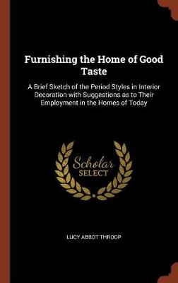 Furnishing the Home of Good Taste: A Brief Sketch of the Period Styles in Interior Decoration with Suggestions as to Their Employment in the Homes of Today (Hardback)