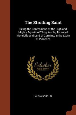 The Strolling Saint: Being the Confessions of the High and Mighty Agostino D'Anguissola, Tyrant of Mondolfo and Lord of Carmina, in the State of Piacenza (Paperback)