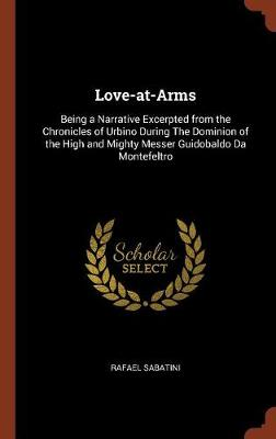 Love-At-Arms: Being a Narrative Excerpted from the Chronicles of Urbino During the Dominion of the High and Mighty Messer Guidobaldo Da Montefeltro (Hardback)